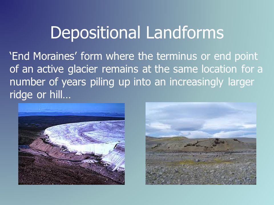 Depositional Landforms 'End Moraines' form where the terminus or end point of an active glacier remains at the same location for a number of years piling up into an increasingly larger ridge or hill…