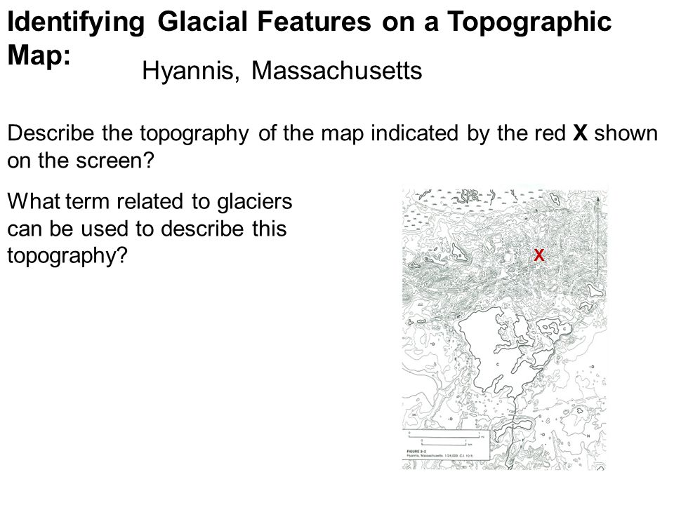 Identifying Glacial Features on a Topographic Map: Describe the topography of the map indicated by the red X shown on the screen.