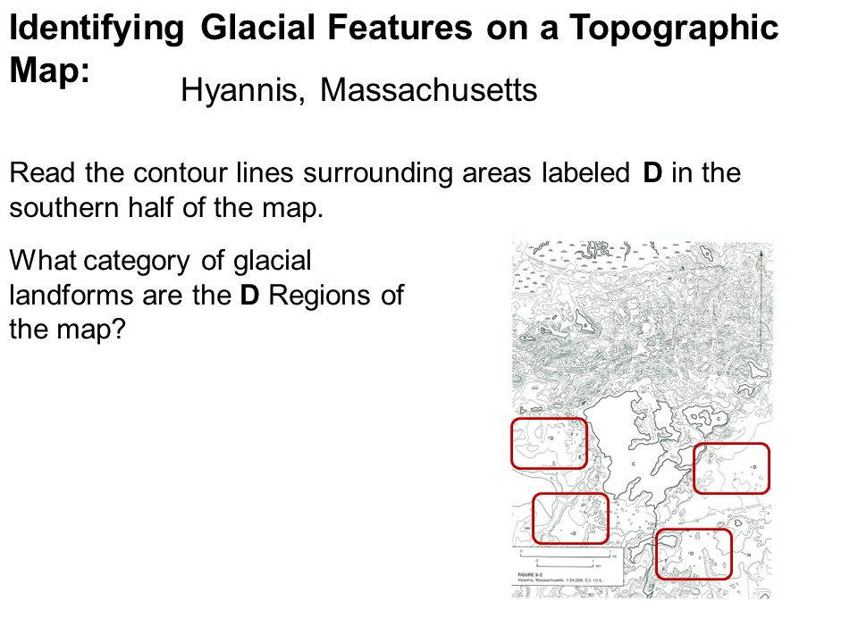 Identifying Glacial Features on a Topographic Map: Read the contour lines surrounding areas labeled D in the southern half of the map.