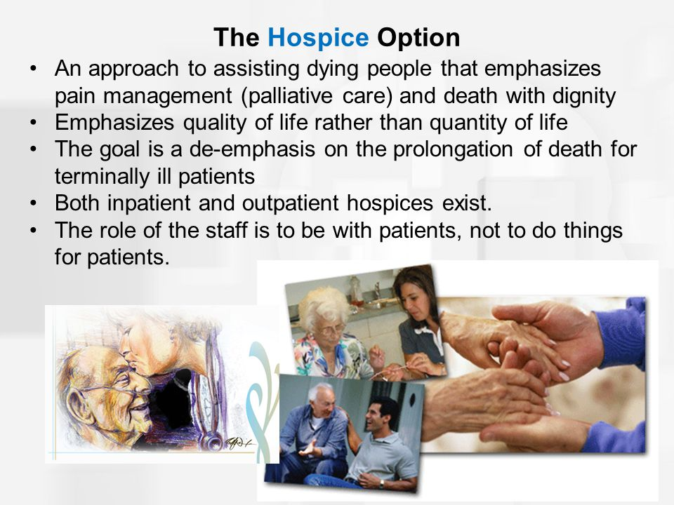 The Hospice Option An approach to assisting dying people that emphasizes pain management (palliative care) and death with dignity Emphasizes quality of life rather than quantity of life The goal is a de-emphasis on the prolongation of death for terminally ill patients Both inpatient and outpatient hospices exist.