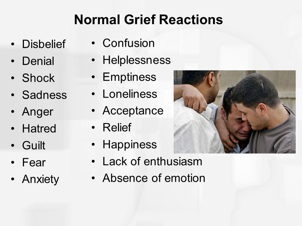 Normal Grief Reactions Disbelief Denial Shock Sadness Anger Hatred Guilt Fear Anxiety Confusion Helplessness Emptiness Loneliness Acceptance Relief Happiness Lack of enthusiasm Absence of emotion