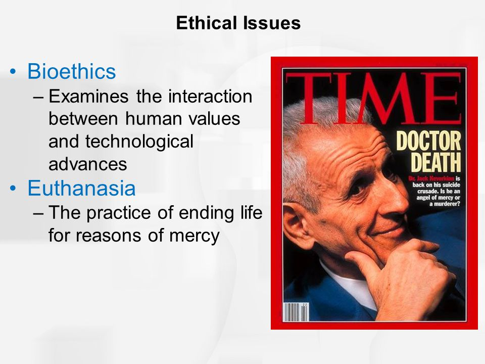 Ethical Issues Bioethics –Examines the interaction between human values and technological advances Euthanasia –The practice of ending life for reasons of mercy