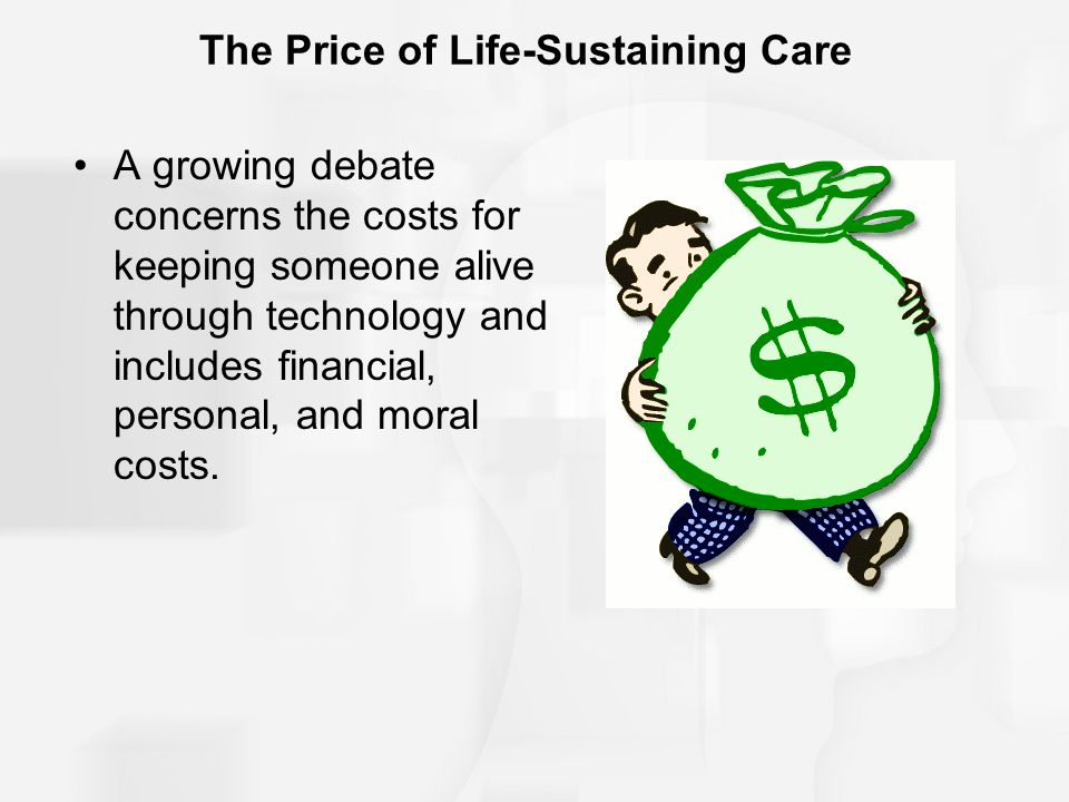 The Price of Life-Sustaining Care A growing debate concerns the costs for keeping someone alive through technology and includes financial, personal, and moral costs.