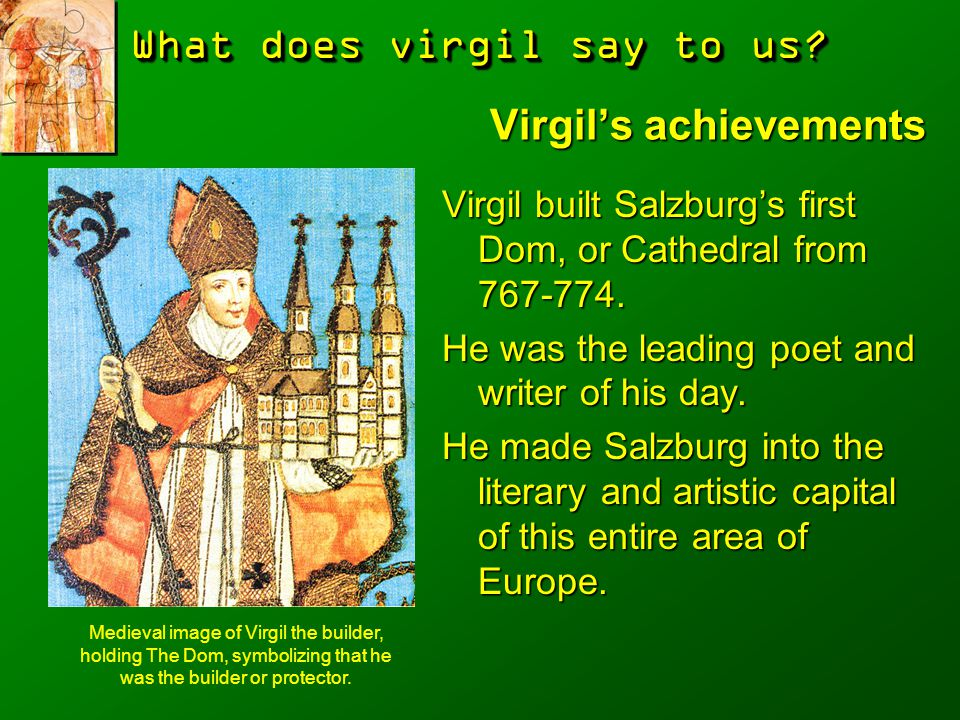 What does virgil say to us? Virgil's achievements Virgil built Salzburg's first Dom, or Cathedral from 767-774. He was the leading poet and writer of