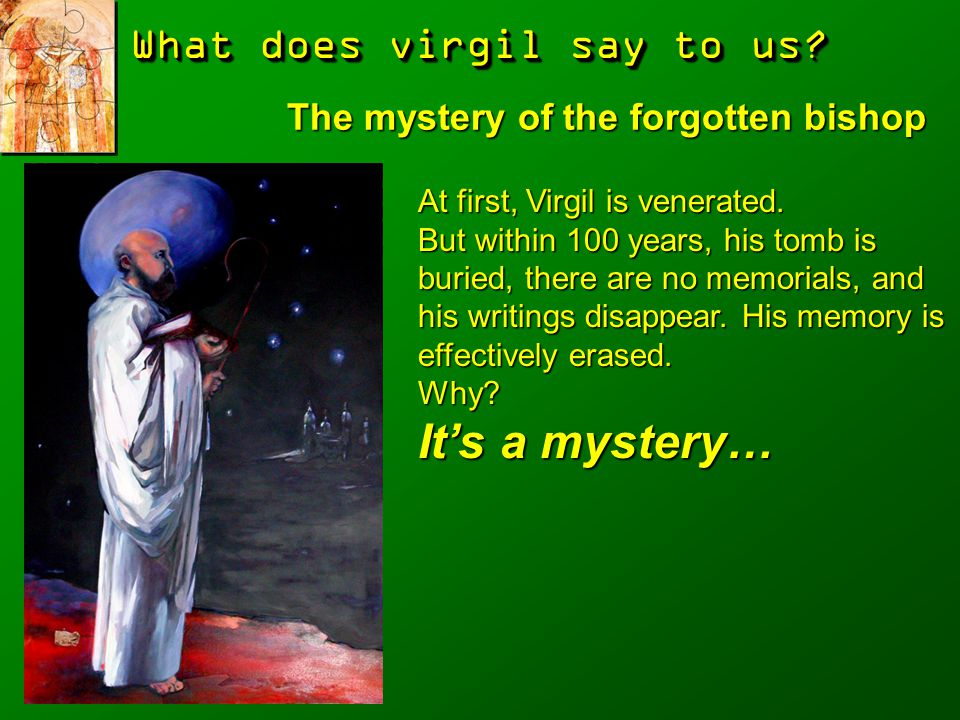 What does virgil say to us? The mystery of the forgotten bishop At first, Virgil is venerated. But within 100 years, his tomb is buried, there are no