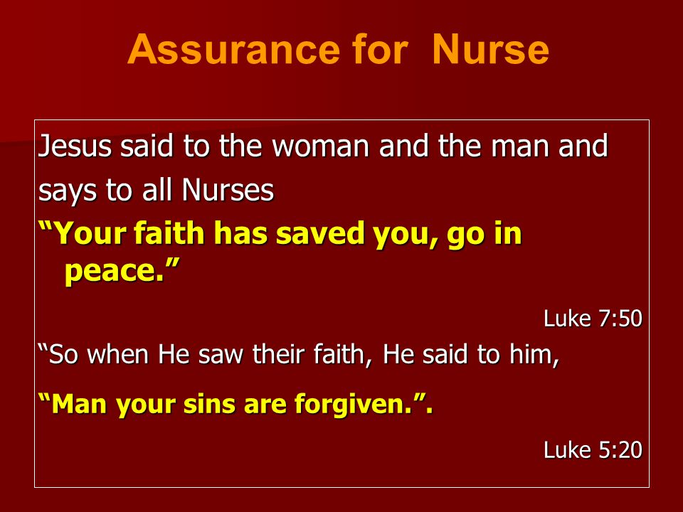 "Jesus said to the woman and the man and says to all Nurses ""Your faith has saved you, go in peace."" Luke 7:50 ""So when He saw their faith, He said to"