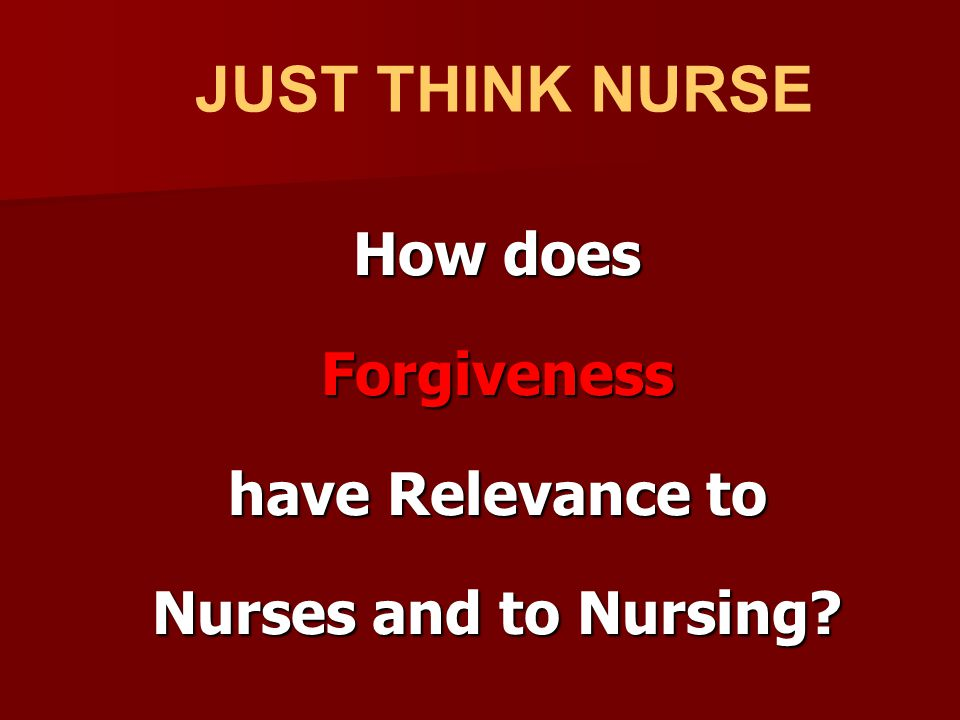 How does Forgiveness have Relevance to Nurses and to Nursing? JUST THINK NURSE