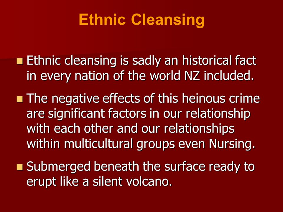 Ethnic cleansing is sadly an historical fact in every nation of the world NZ included. Ethnic cleansing is sadly an historical fact in every nation of
