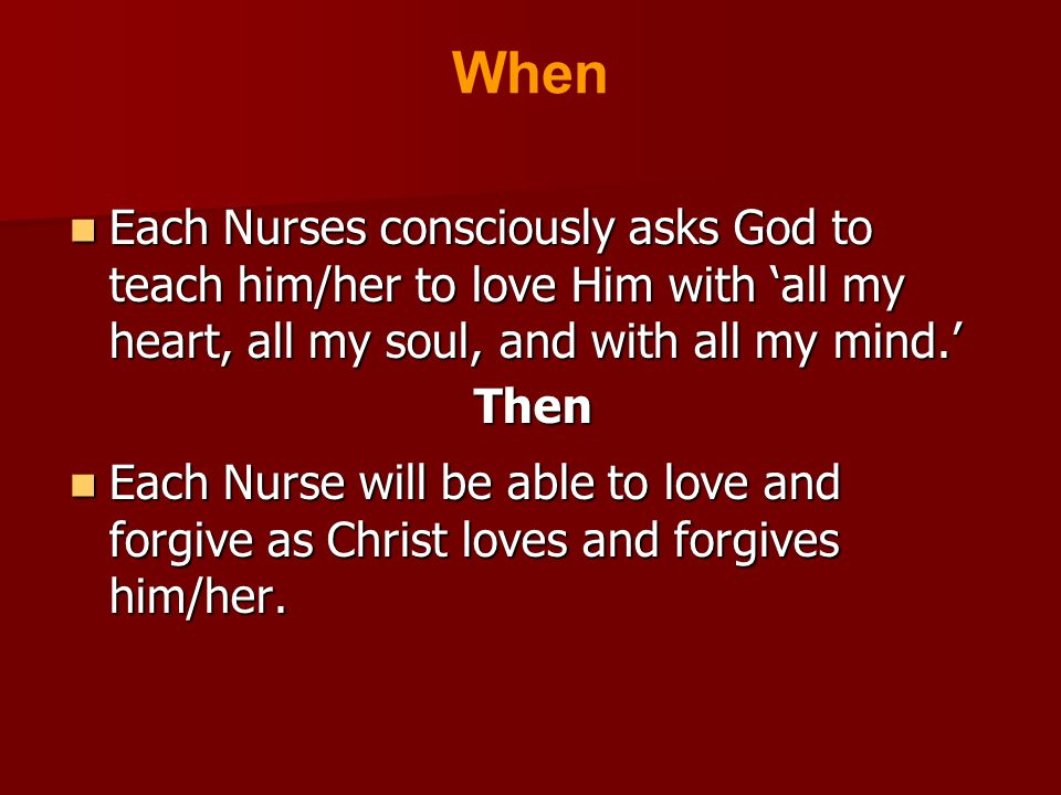 Each Nurses consciously asks God to teach him/her to love Him with 'all my heart, all my soul, and with all my mind.' Each Nurses consciously asks God to teach him/her to love Him with 'all my heart, all my soul, and with all my mind.'Then Each Nurse will be able to love and forgive as Christ loves and forgives him/her.