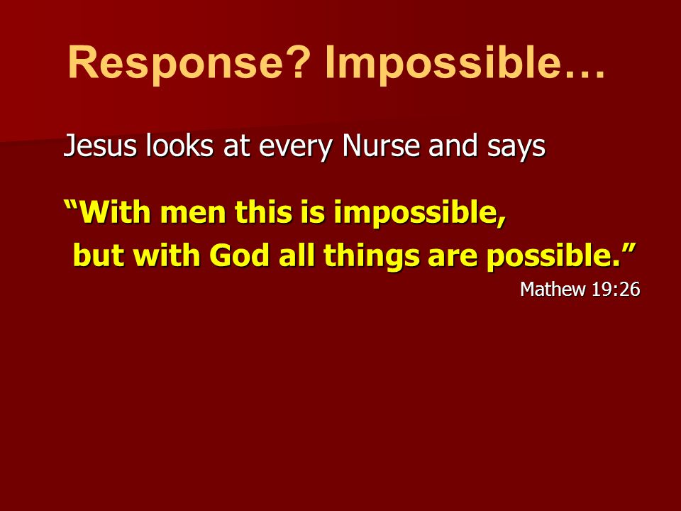 Jesus looks at every Nurse and says With men this is impossible, but with God all things are possible. but with God all things are possible. Mathew 19:26 Response.