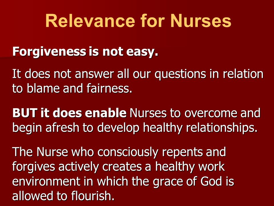 Forgiveness is not easy. It does not answer all our questions in relation to blame and fairness. BUT it does enable Nurses to overcome and begin afres