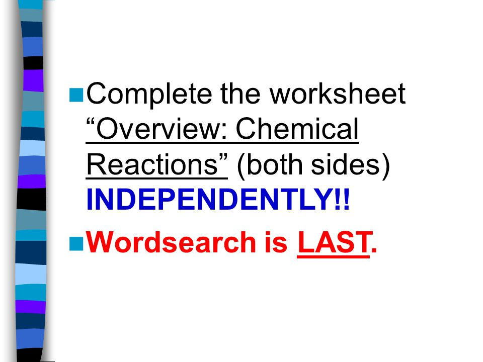 Complete the worksheet Overview: Chemical Reactions (both sides) INDEPENDENTLY!.