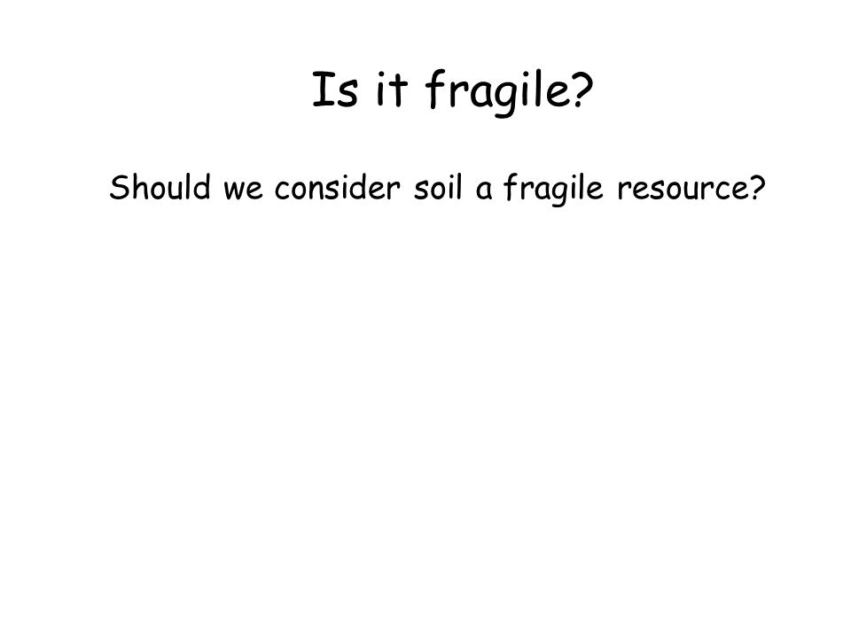 Is it fragile? Should we consider soil a fragile resource?