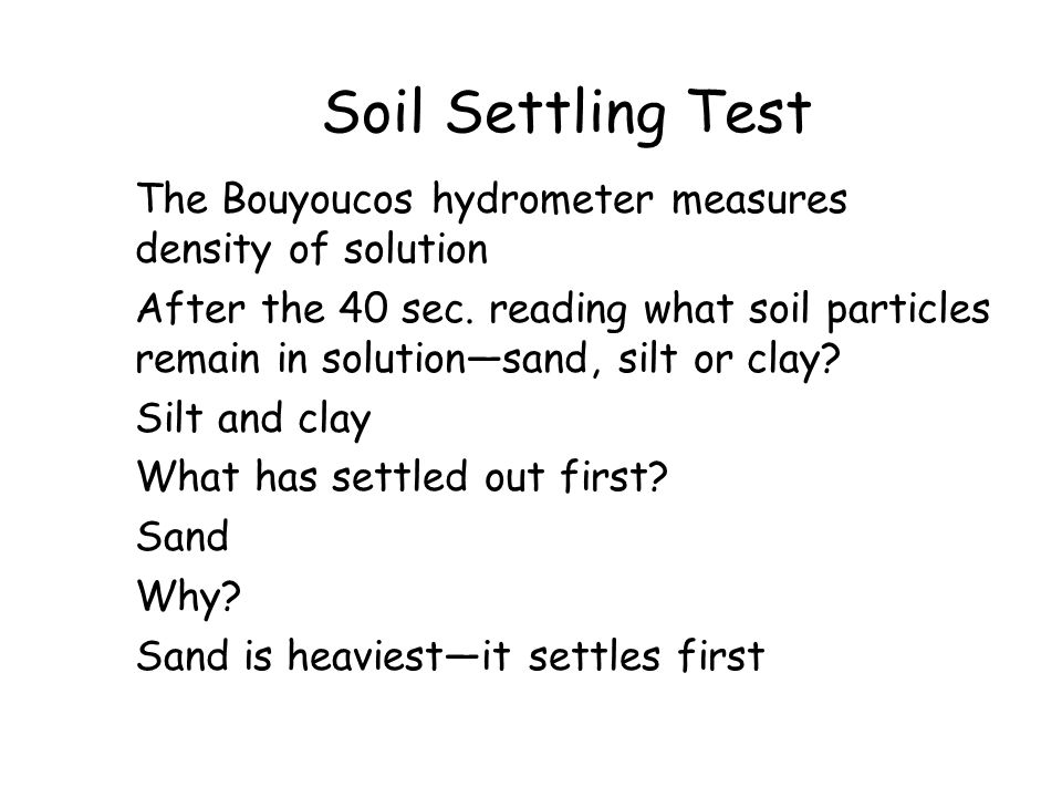 Soil Settling Test The Bouyoucos hydrometer measures density of solution After the 40 sec. reading what soil particles remain in solution—sand, silt o
