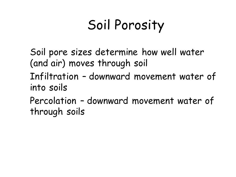 Soil Porosity Soil pore sizes determine how well water (and air) moves through soil Infiltration – downward movement water of into soils Percolation –