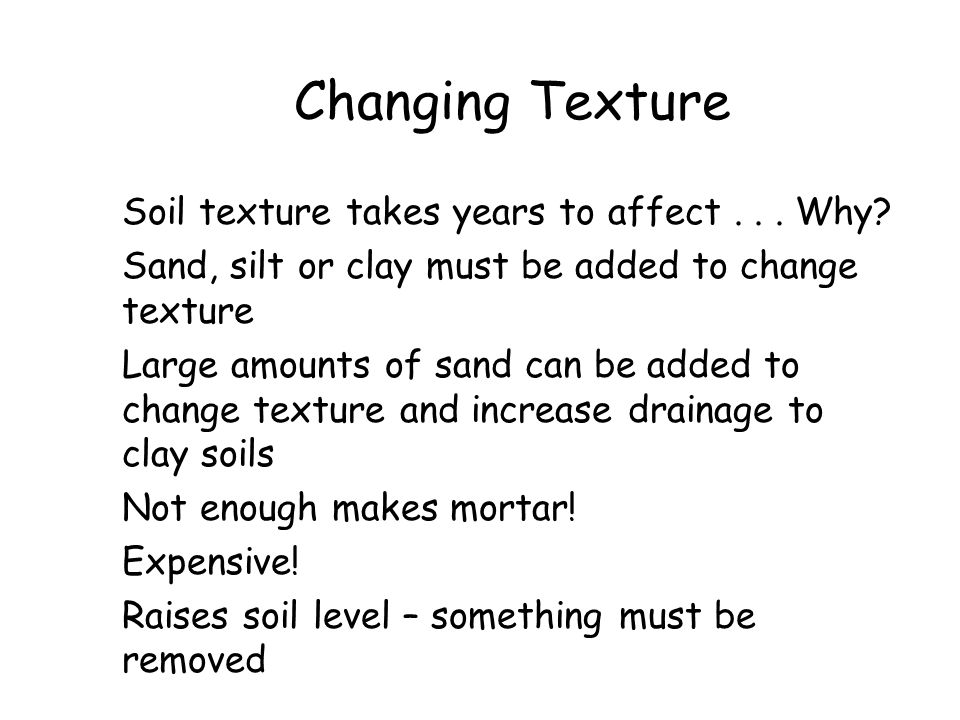Changing Texture Soil texture takes years to affect... Why? Sand, silt or clay must be added to change texture Large amounts of sand can be added to c