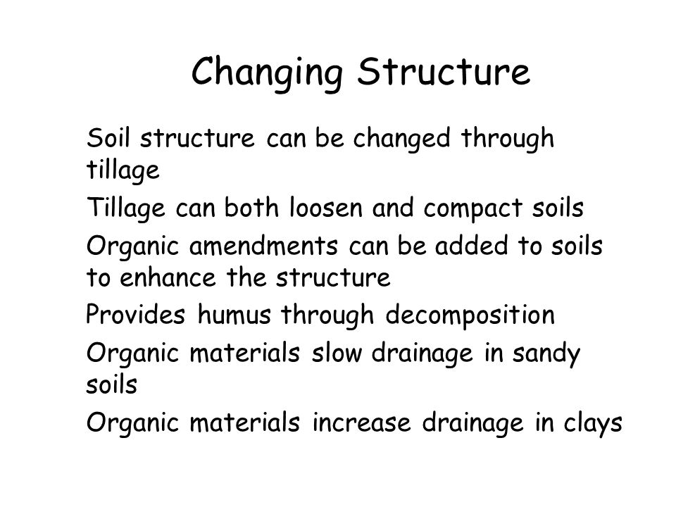Changing Structure Soil structure can be changed through tillage Tillage can both loosen and compact soils Organic amendments can be added to soils to