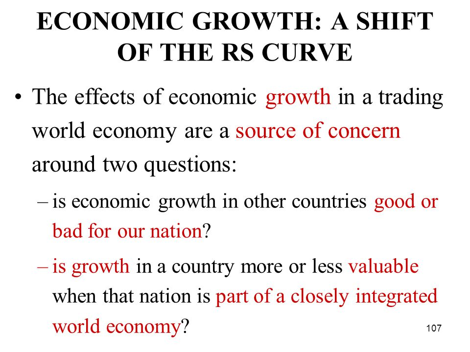 107 ECONOMIC GROWTH: A SHIFT OF THE RS CURVE The effects of economic growth in a trading world economy are a source of concern around two questions: –is economic growth in other countries good or bad for our nation.