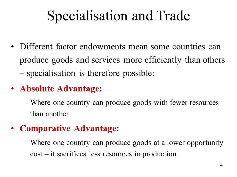 14 Specialisation and Trade Different factor endowments mean some countries can produce goods and services more efficiently than others – specialisation is therefore possible: Absolute Advantage: –Where one country can produce goods with fewer resources than another Comparative Advantage: –Where one country can produce goods at a lower opportunity cost – it sacrifices less resources in production