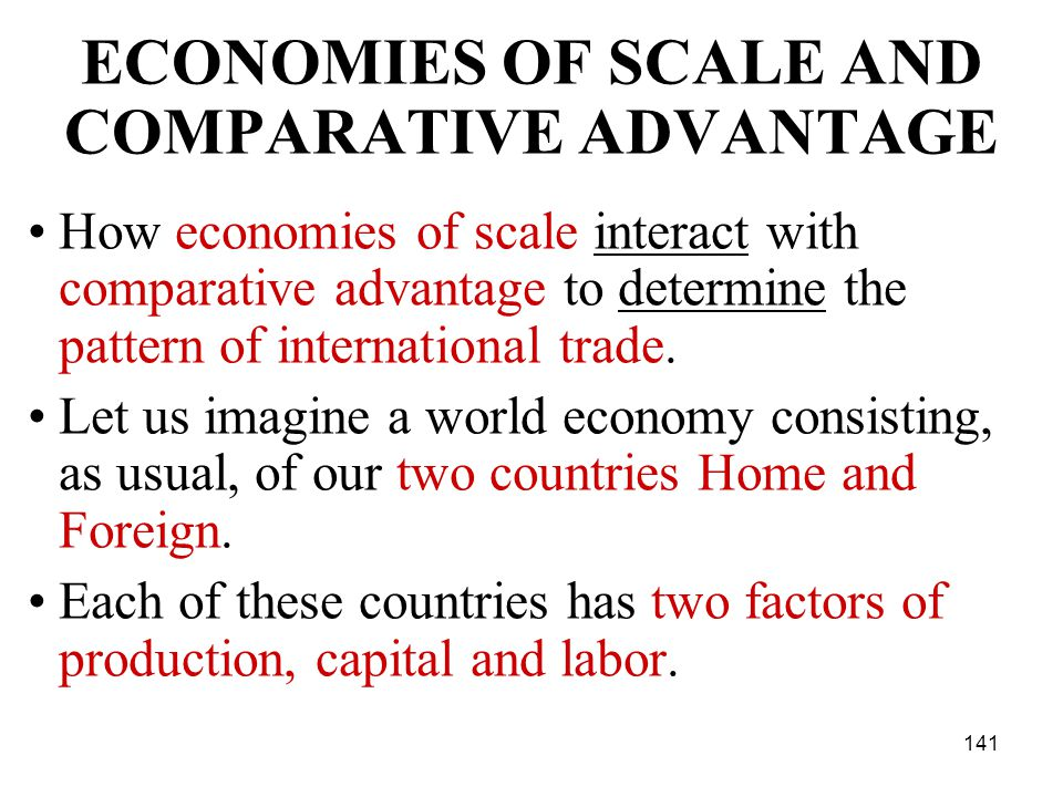 141 ECONOMIES OF SCALE AND COMPARATIVE ADVANTAGE How economies of scale interact with comparative advantage to determine the pattern of international trade.