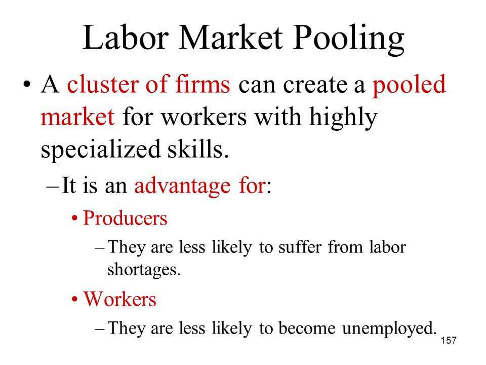 157 A cluster of firms can create a pooled market for workers with highly specialized skills.