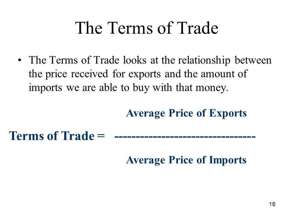 16 The Terms of Trade The Terms of Trade looks at the relationship between the price received for exports and the amount of imports we are able to buy with that money.