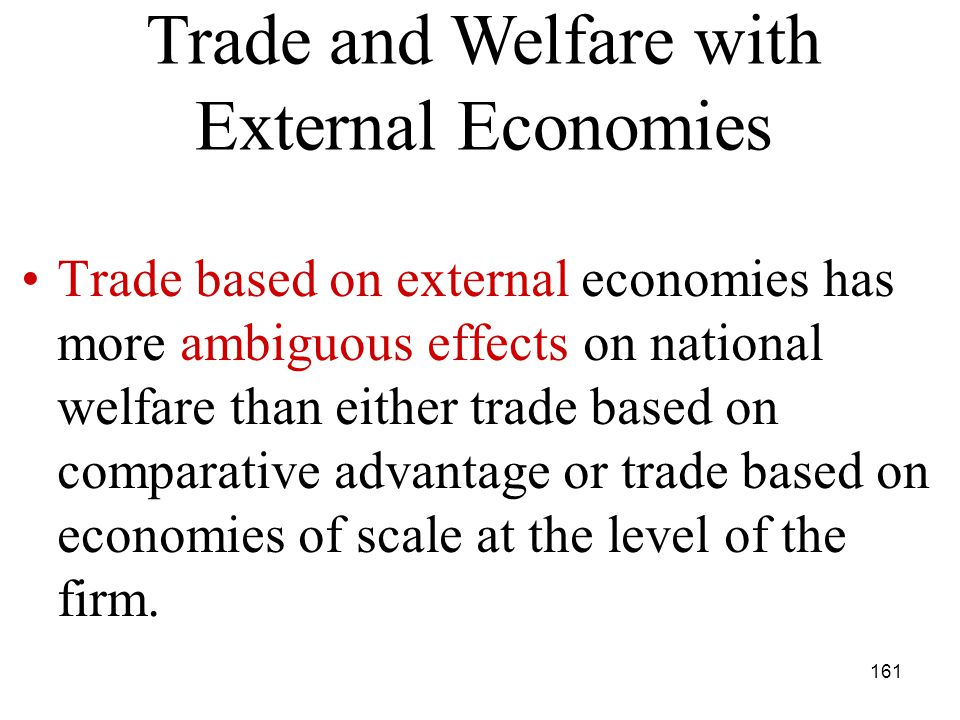 161 Trade based on external economies has more ambiguous effects on national welfare than either trade based on comparative advantage or trade based on economies of scale at the level of the firm.