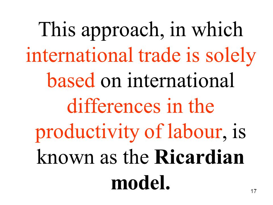 17 This approach, in which international trade is solely based on international differences in the productivity of labour, is known as the Ricardian model.