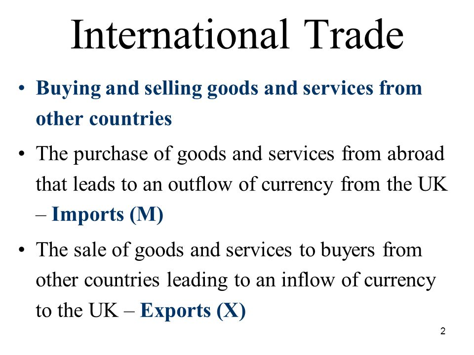 2 International Trade Buying and selling goods and services from other countries The purchase of goods and services from abroad that leads to an outflow of currency from the UK – Imports (M) The sale of goods and services to buyers from other countries leading to an inflow of currency to the UK – Exports (X)