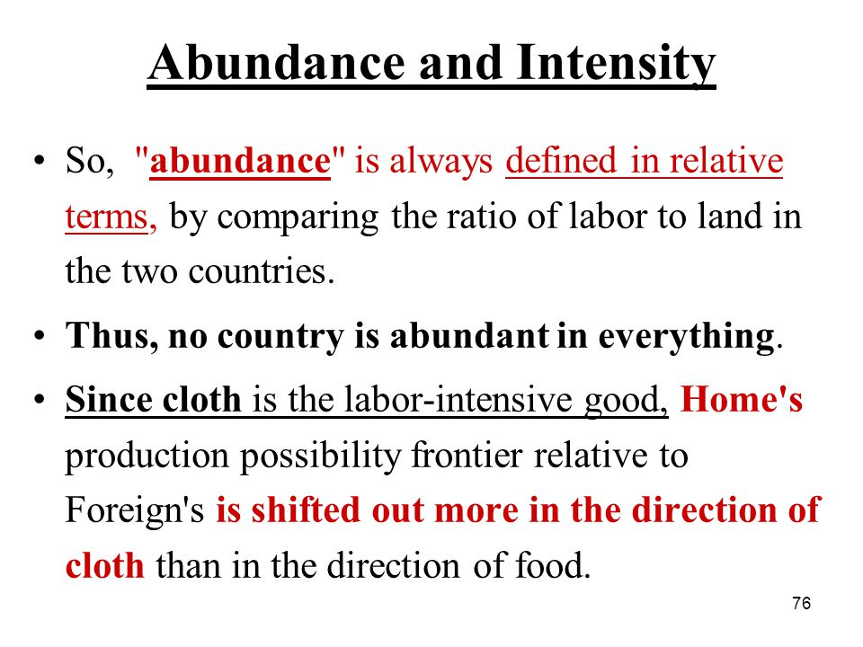 76 Abundance and Intensity So, abundance is always defined in relative terms, by comparing the ratio of labor to land in the two countries.