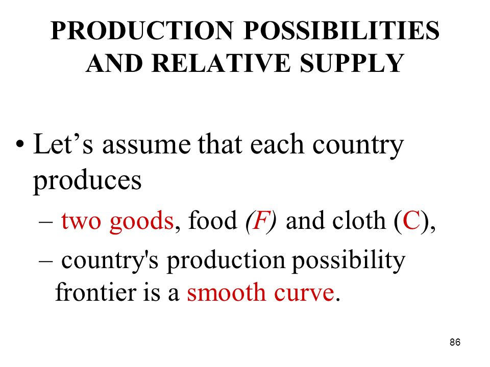 86 PRODUCTION POSSIBILITIES AND RELATIVE SUPPLY Let's assume that each country produces – two goods, food (F) and cloth (C), – country s production possibility frontier is a smooth curve.