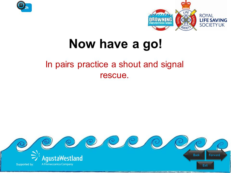 Now have a go! In pairs practice a shout and signal rescue. Forward Exit 2h Back