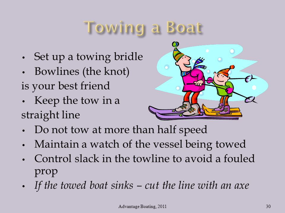 Set up a towing bridle Bowlines (the knot) is your best friend Keep the tow in a straight line Do not tow at more than half speed Maintain a watch of the vessel being towed Control slack in the towline to avoid a fouled prop If the towed boat sinks – cut the line with an axe Advantage Boating, 201130