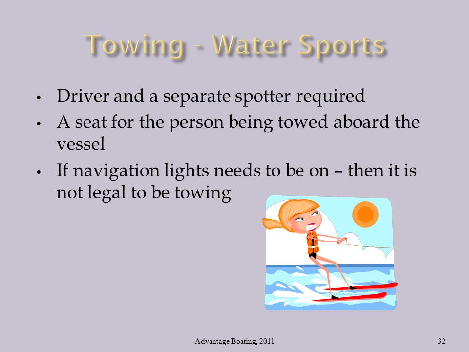 Driver and a separate spotter required A seat for the person being towed aboard the vessel If navigation lights needs to be on – then it is not legal to be towing Advantage Boating, 201132