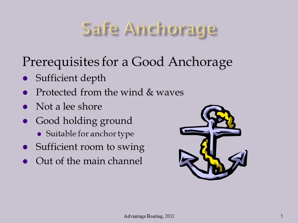 Prerequisites for a Good Anchorage l Sufficient depth l Protected from the wind & waves l Not a lee shore l Good holding ground l Suitable for anchor type l Sufficient room to swing l Out of the main channel Advantage Boating, 20115