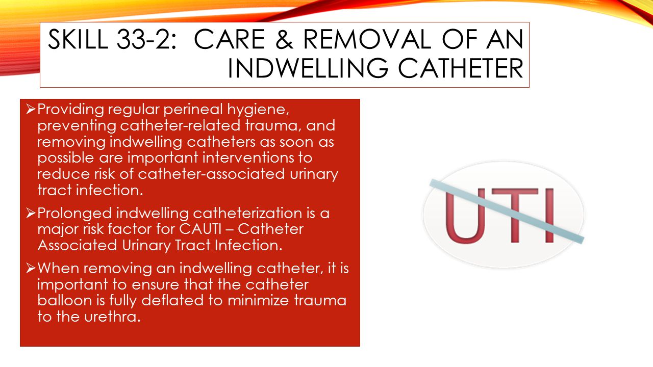 SKILL 33-2: CARE & REMOVAL OF AN INDWELLING CATHETER  Providing regular perineal hygiene, preventing catheter-related trauma, and removing indwelling catheters as soon as possible are important interventions to reduce risk of catheter-associated urinary tract infection.