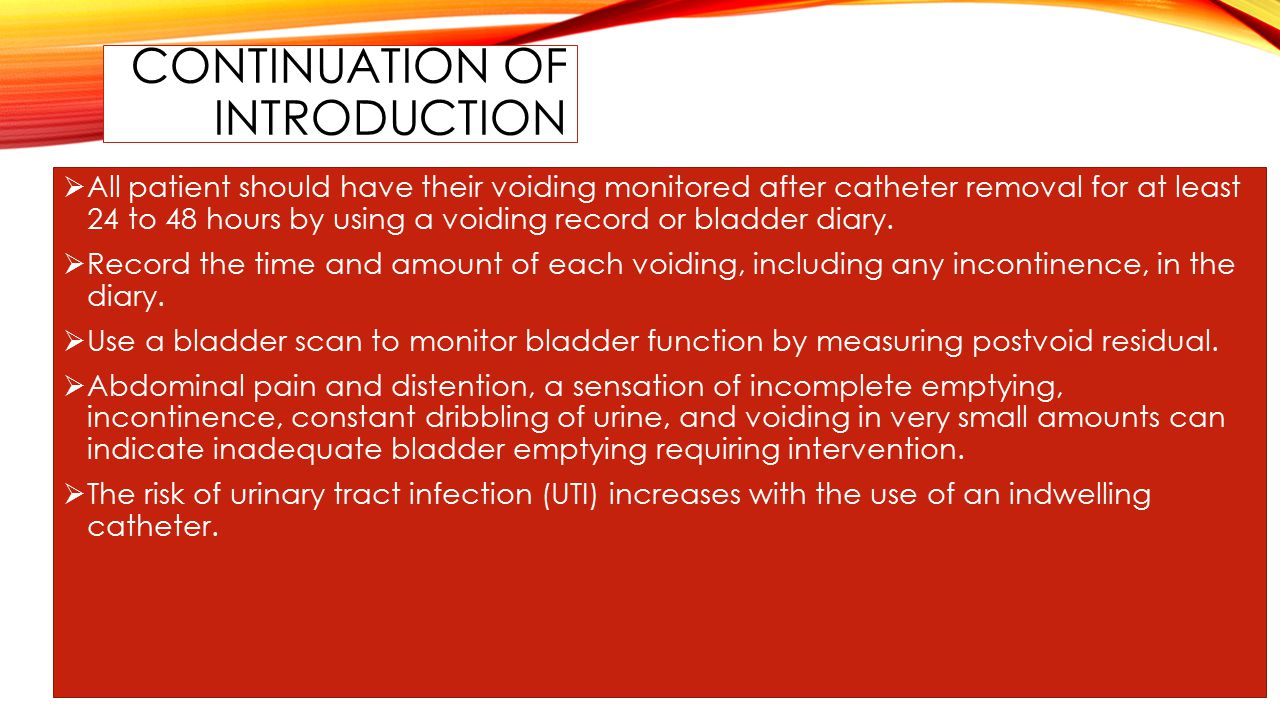 CONTINUATION OF INTRODUCTION  All patient should have their voiding monitored after catheter removal for at least 24 to 48 hours by using a voiding record or bladder diary.