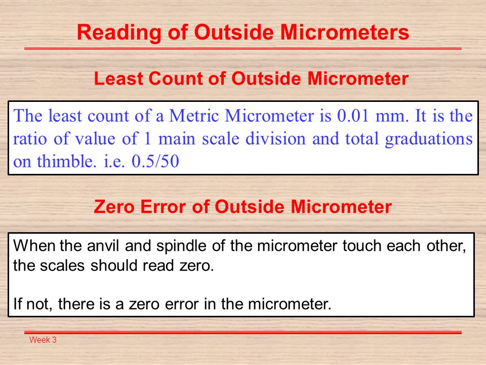 Week 3 Reading of Outside Micrometers The least count of a Metric Micrometer is 0.01 mm. It is the ratio of value of 1 main scale division and total g