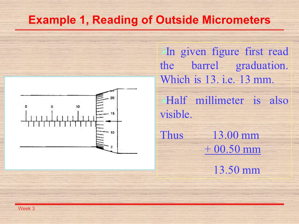 Week 3 Example 1, Reading of Outside Micrometers  In given figure first read the barrel graduation. Which is 13. i.e. 13 mm.  Half millimeter is als
