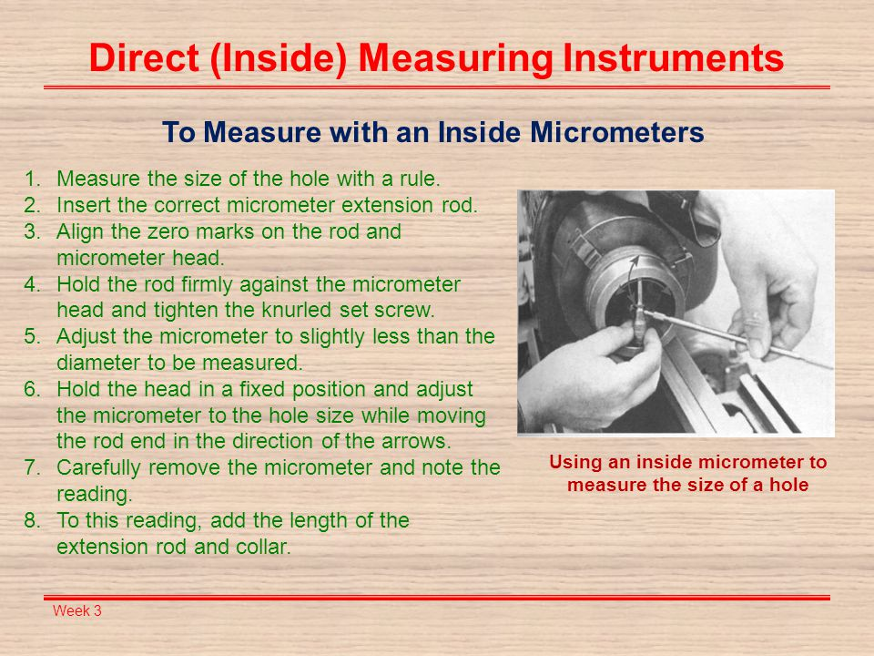 Week 3 Direct (Inside) Measuring Instruments To Measure with an Inside Micrometers 1.Measure the size of the hole with a rule. 2.Insert the correct mi