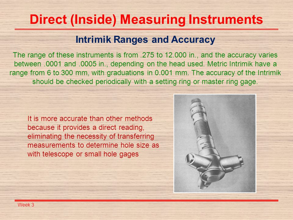 Week 3 Direct (Inside) Measuring Instruments Intrimik Ranges and Accuracy The range of these instruments is from.275 to 12.000 in., and the accuracy v