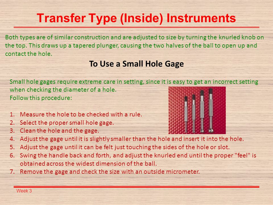 Week 3 Transfer Type (Inside) Instruments To Use a Small Hole Gage Small hole gages require extreme care in setting, since it is easy to get an incorr