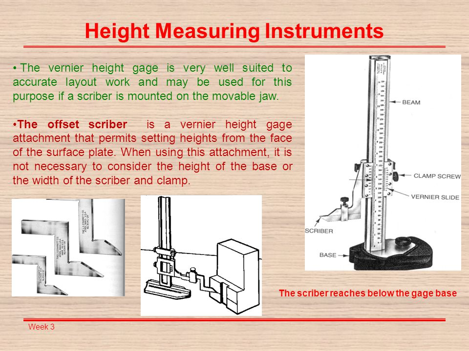 Week 3 Height Measuring Instruments The vernier height gage is very well suited to accurate layout work and may be used for this purpose if a scriber
