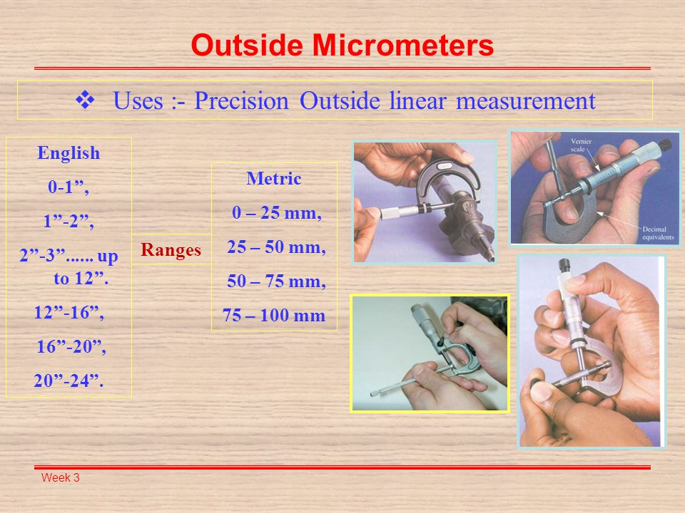 "Week 3 Outside Micrometers  Uses :- Precision Outside linear measurement Metric 0 – 25 mm, 25 – 50 mm, 50 – 75 mm, 75 – 100 mm English 0-1"", 1""-2"", 2"