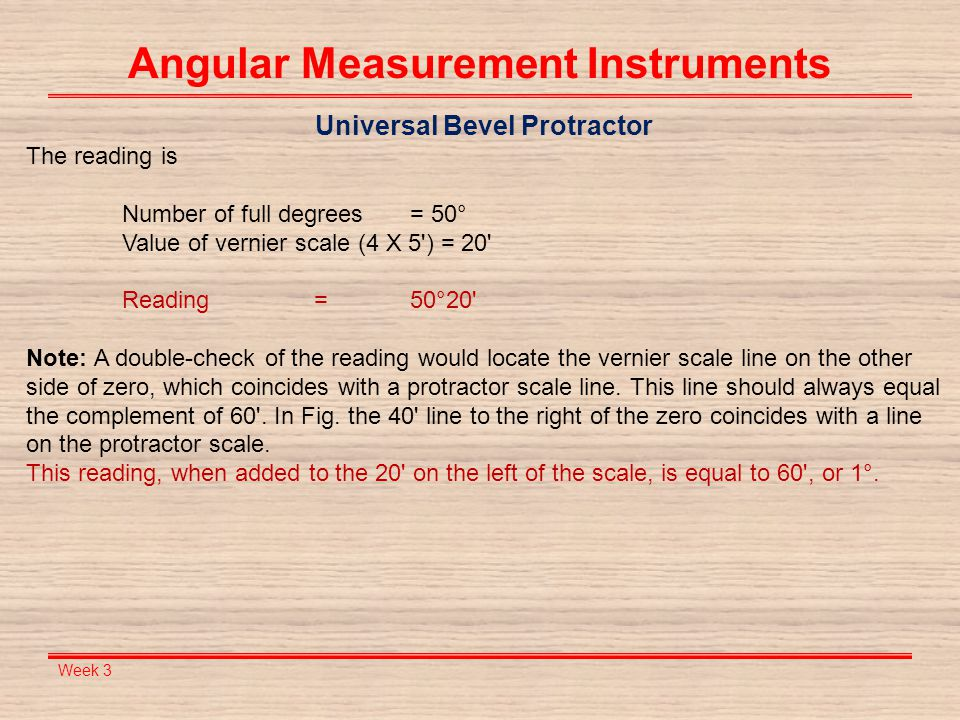 Week 3 Angular Measurement Instruments Universal Bevel Protractor The reading is Number of full degrees = 50° Value of vernier scale (4 X 5') = 20' Re