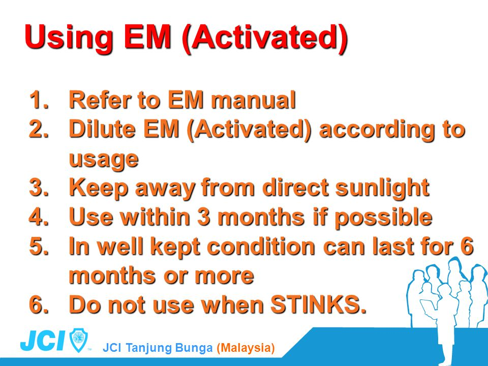 JCI Tanjung Bunga (Malaysia) Using EM (Activated) 1.Refer to EM manual 2.Dilute EM (Activated) according to usage 3.Keep away from direct sunlight 4.Use within 3 months if possible 5.In well kept condition can last for 6 months or more 6.Do not use when STINKS.