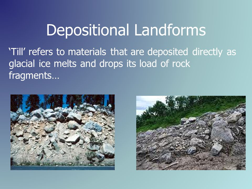 Depositional Landforms 'Till' refers to materials that are deposited directly as glacial ice melts and drops its load of rock fragments…