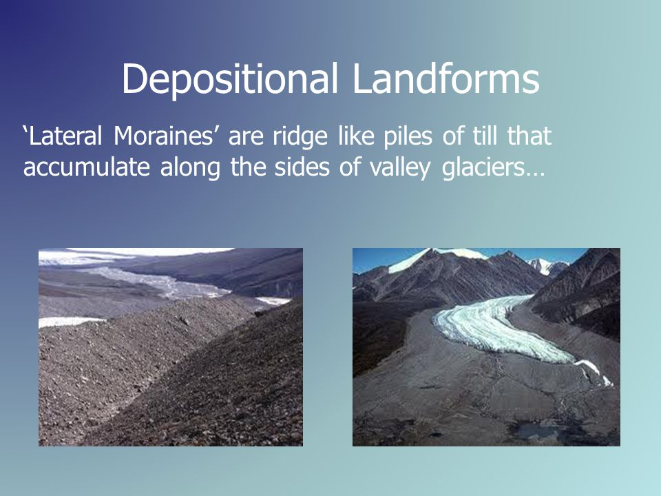 Depositional Landforms 'Lateral Moraines' are ridge like piles of till that accumulate along the sides of valley glaciers…