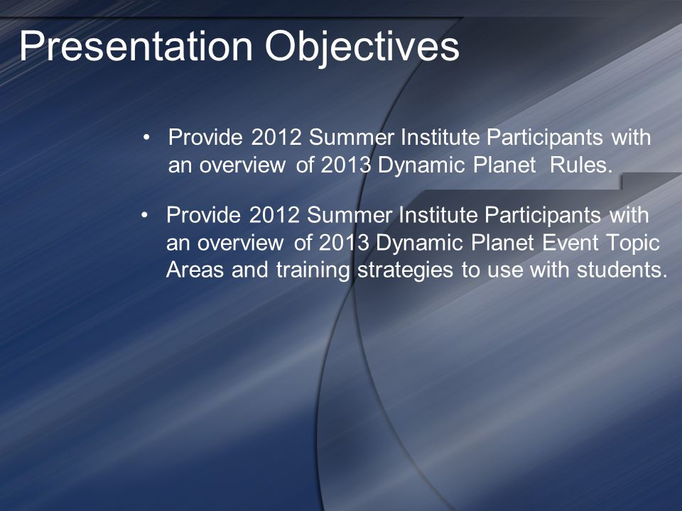 Presentation Objectives Provide 2012 Summer Institute Participants with an overview of 2013 Dynamic Planet Event Topic Areas and training strategies t