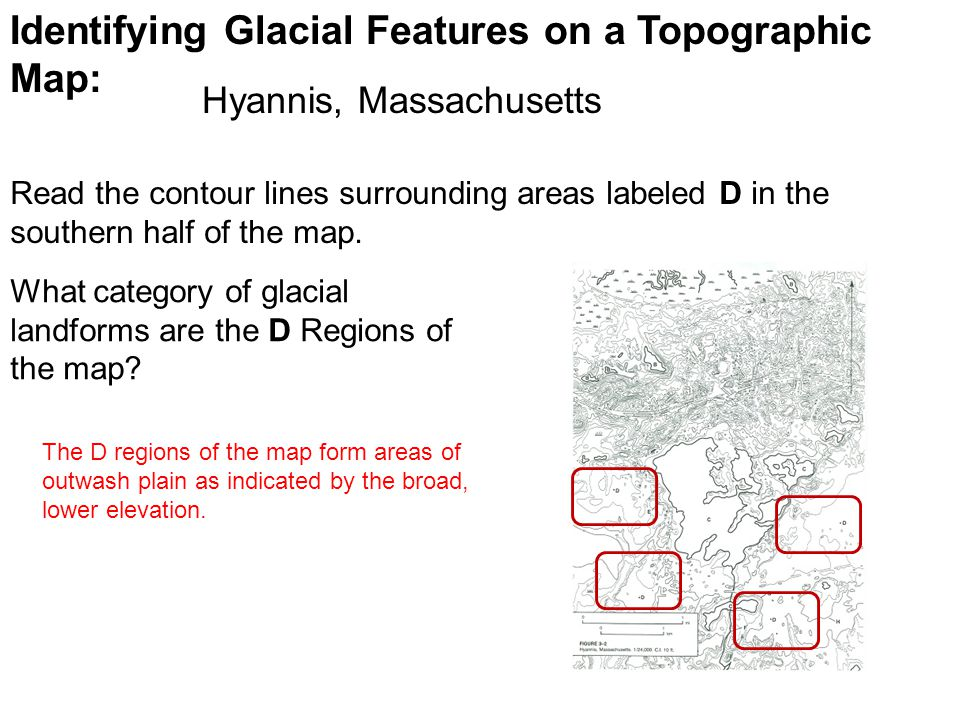 Identifying Glacial Features on a Topographic Map: Read the contour lines surrounding areas labeled D in the southern half of the map. What category o